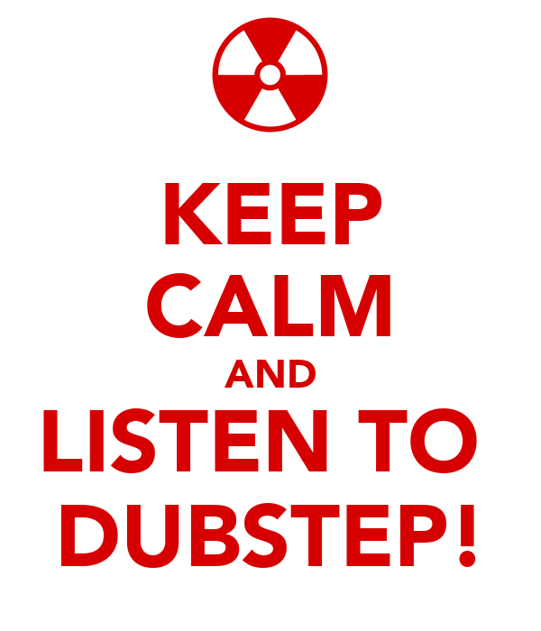 KEEP CALM AND LISTEN TO  DUBSTEP!