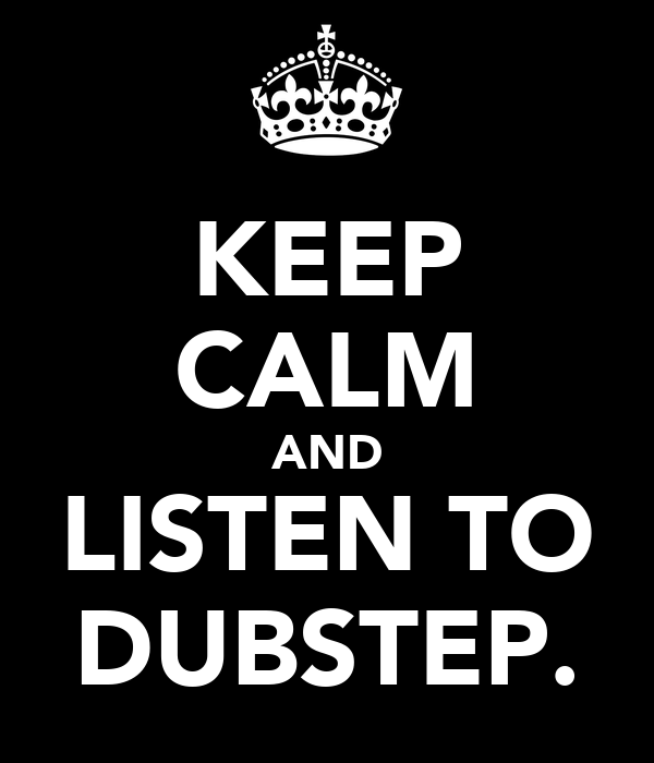 KEEP CALM AND LISTEN TO DUBSTEP.