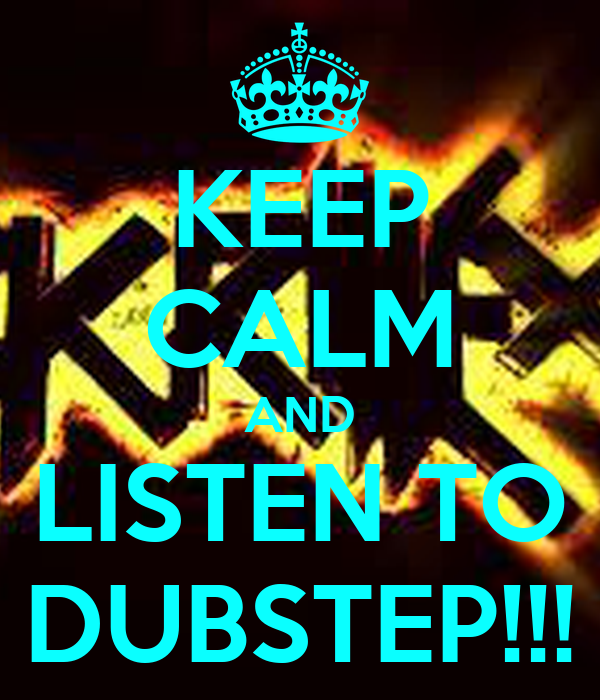 KEEP CALM AND LISTEN TO DUBSTEP!!!