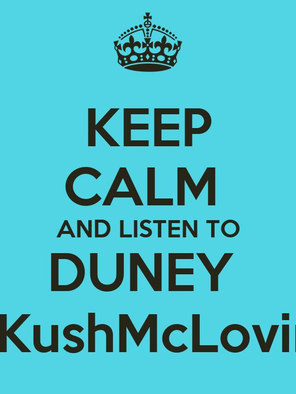 KEEP CALM  AND LISTEN TO DUNEY  http://KushMcLovin.com