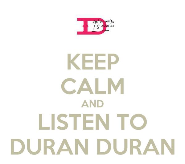 KEEP CALM AND LISTEN TO DURAN DURAN