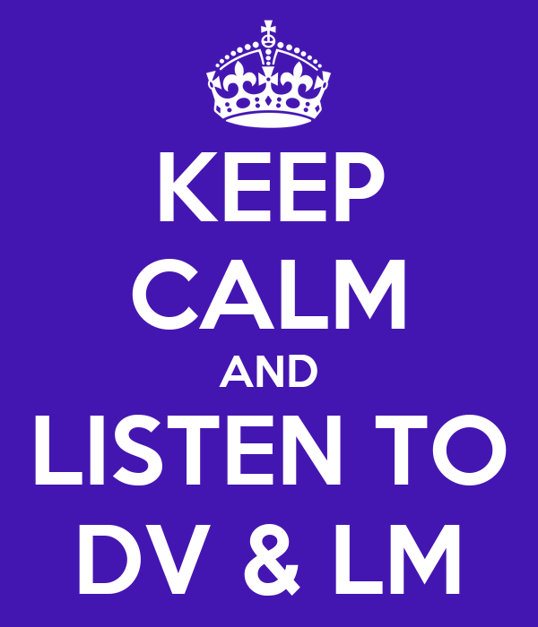 KEEP CALM AND LISTEN TO DV & LM