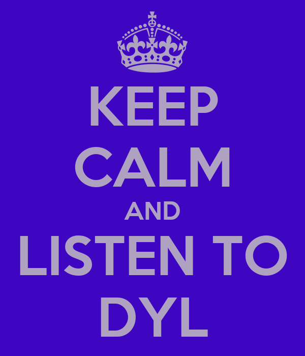 KEEP CALM AND LISTEN TO DYL