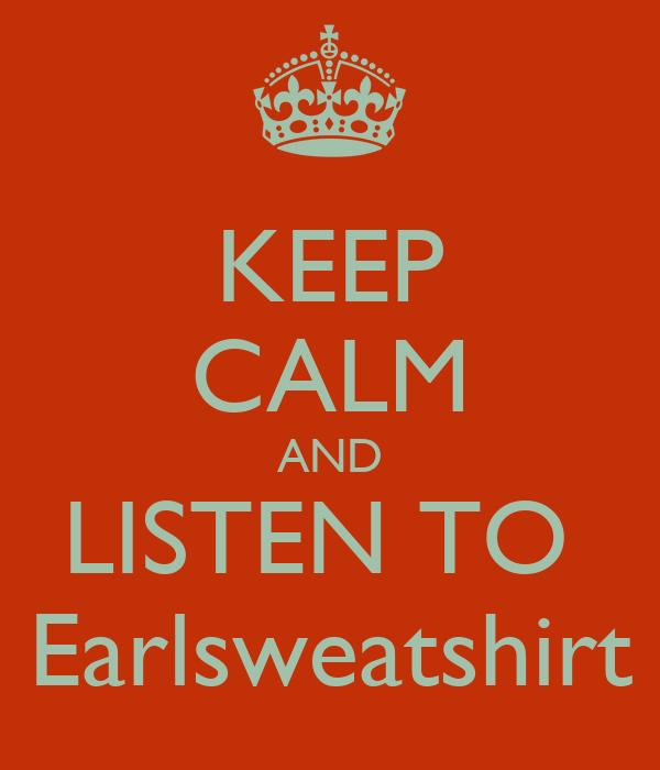 KEEP CALM AND LISTEN TO  Earlsweatshirt
