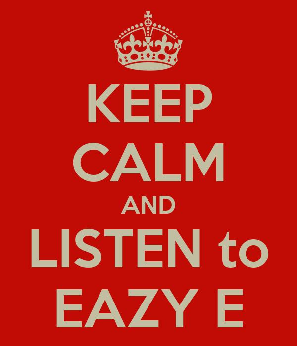 KEEP CALM AND LISTEN to EAZY E