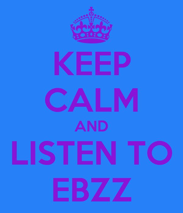 KEEP CALM AND LISTEN TO EBZZ