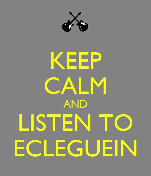 KEEP CALM AND LISTEN TO ECLEGUEIN