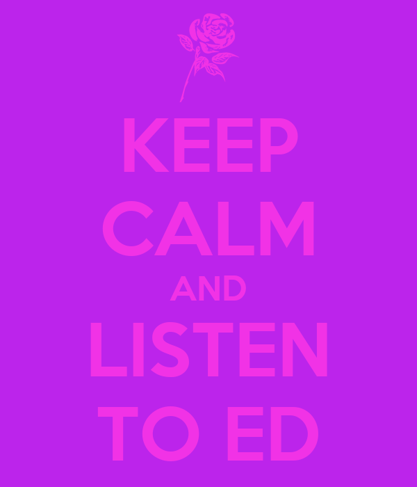 KEEP CALM AND LISTEN TO ED