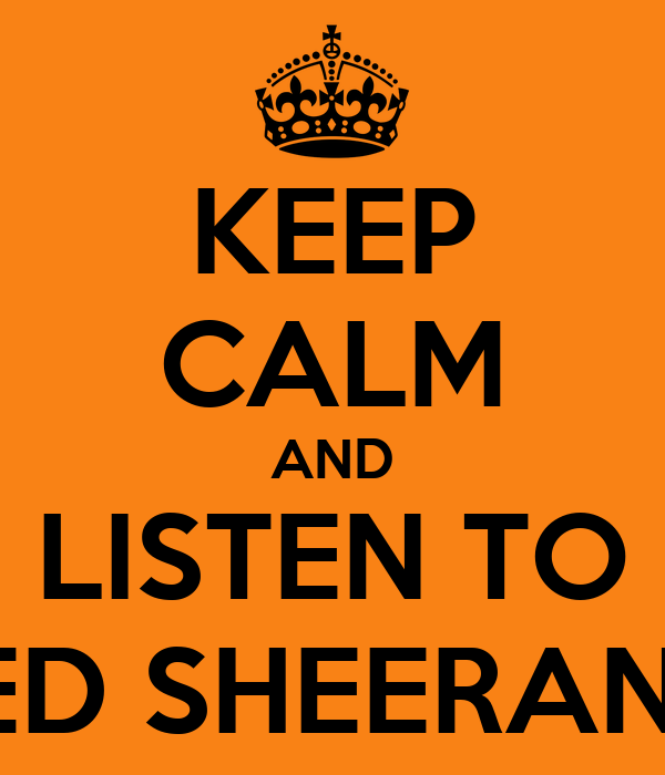 KEEP CALM AND LISTEN TO ED SHEERAN!