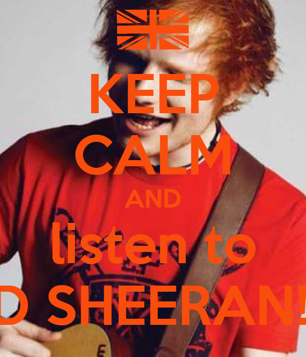 KEEP CALM AND listen to ED SHEERAN!!!!