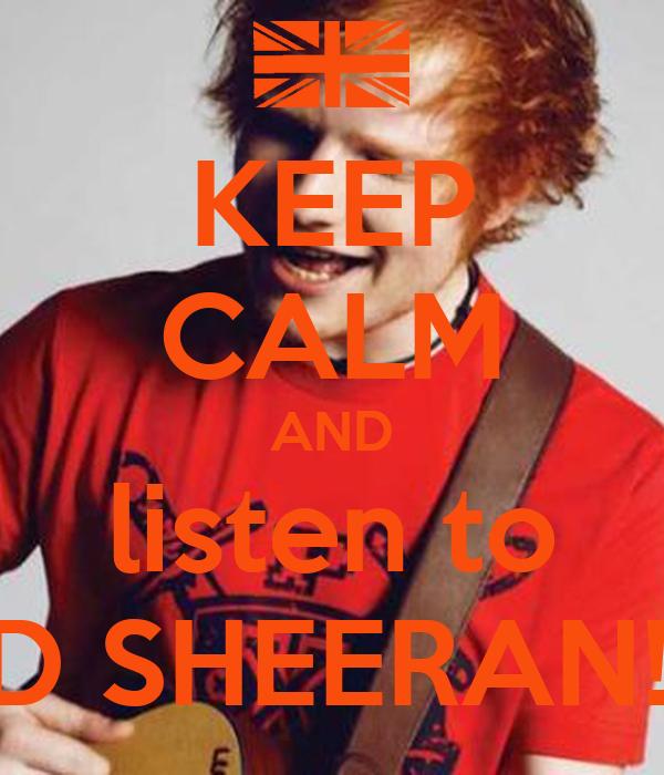 KEEP CALM AND listen to ED SHEERAN!!!!