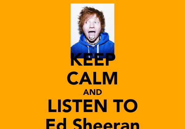 KEEP CALM AND LISTEN TO Ed Sheeran