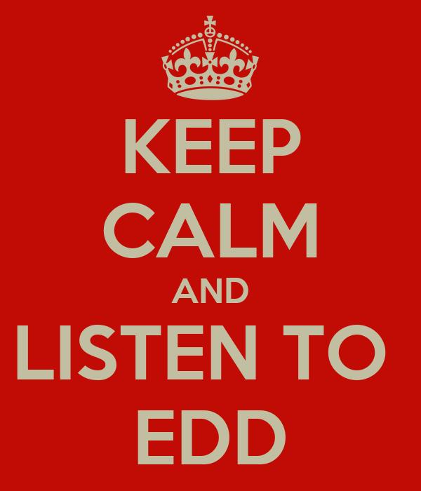 KEEP CALM AND LISTEN TO  EDD
