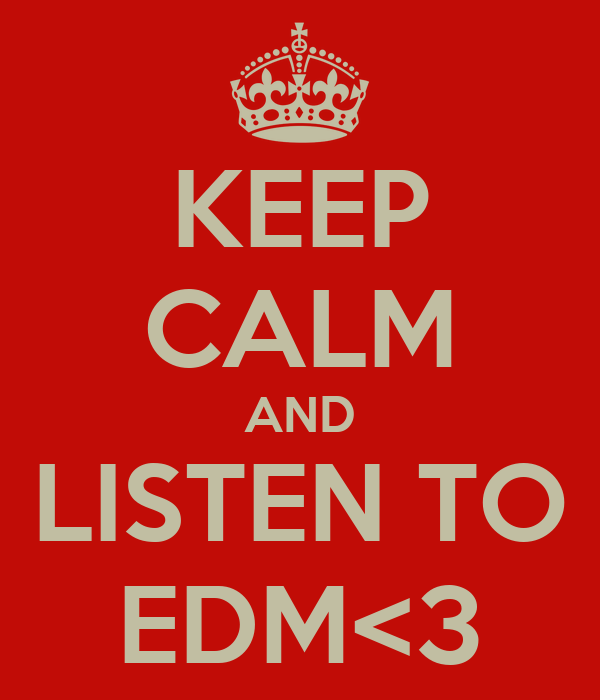 KEEP CALM AND LISTEN TO EDM<3