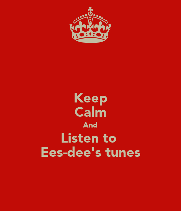 Keep Calm And Listen to  Ees-dee's tunes