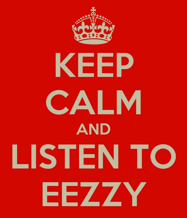 KEEP CALM AND LISTEN TO EEZZY