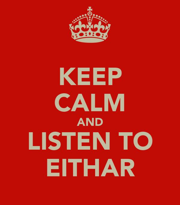 KEEP CALM AND LISTEN TO EITHAR