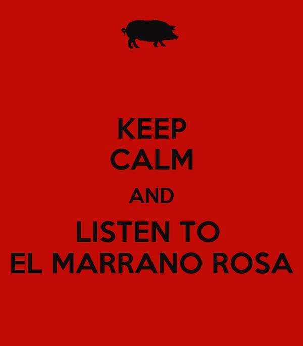 KEEP CALM AND LISTEN TO  EL MARRANO ROSA