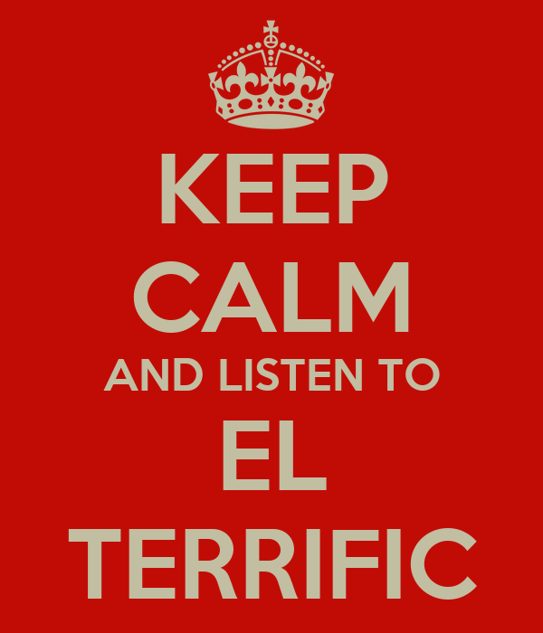 KEEP CALM AND LISTEN TO EL TERRIFIC