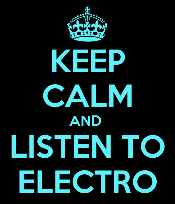 KEEP CALM AND  LISTEN TO ELECTRO