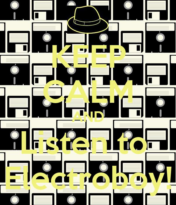 KEEP CALM AND Listen to  Electroboy!