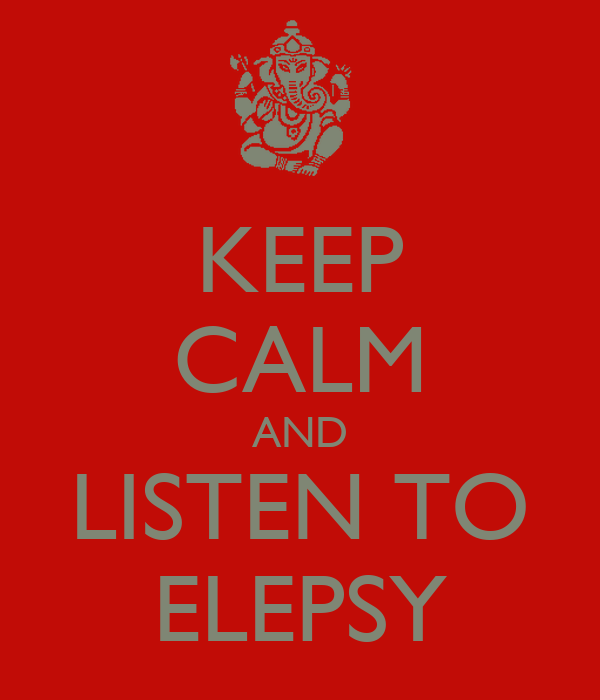 KEEP CALM AND LISTEN TO ELEPSY