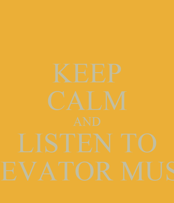 KEEP CALM AND LISTEN TO ELEVATOR MUSIC