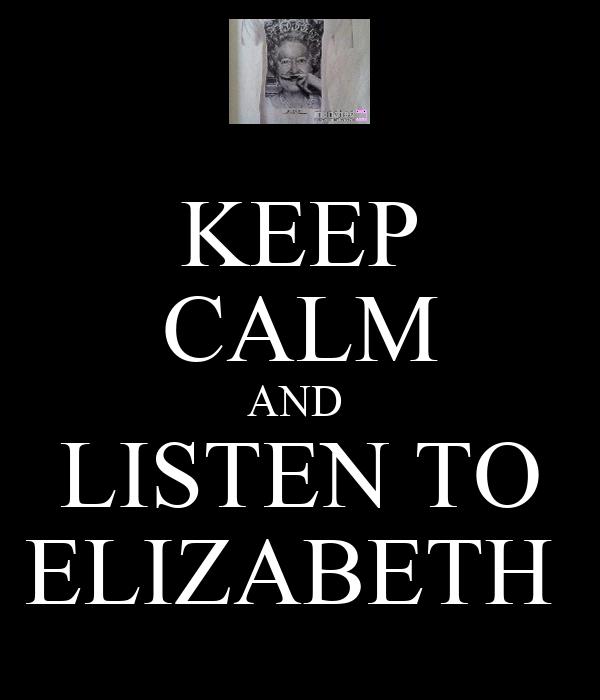 KEEP CALM AND  LISTEN TO ELIZABETH