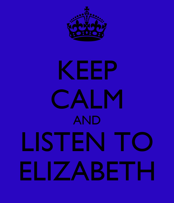 KEEP CALM AND LISTEN TO ELIZABETH