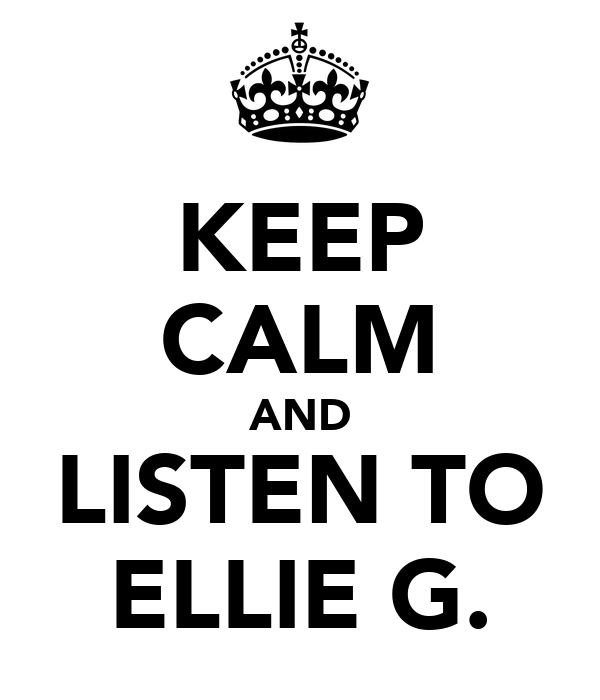 KEEP CALM AND LISTEN TO ELLIE G.