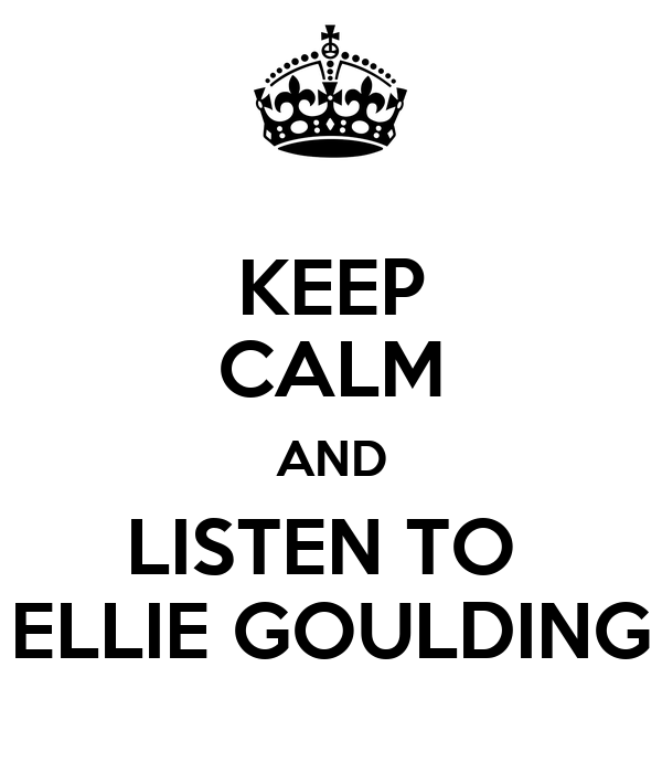 KEEP CALM AND LISTEN TO  ELLIE GOULDING