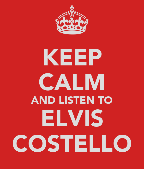 KEEP CALM AND LISTEN TO ELVIS COSTELLO
