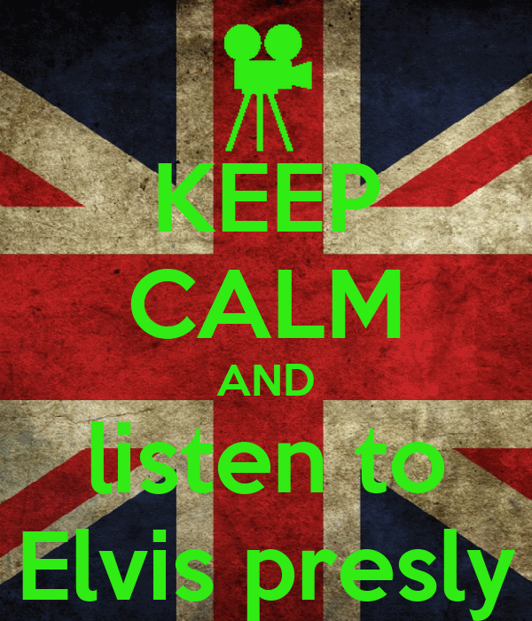KEEP CALM AND listen to Elvis presly