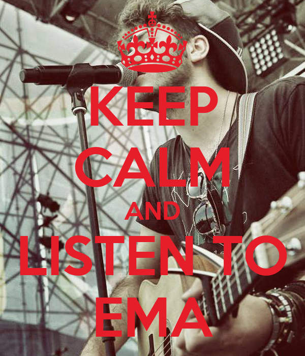 KEEP CALM AND LISTEN TO EMA