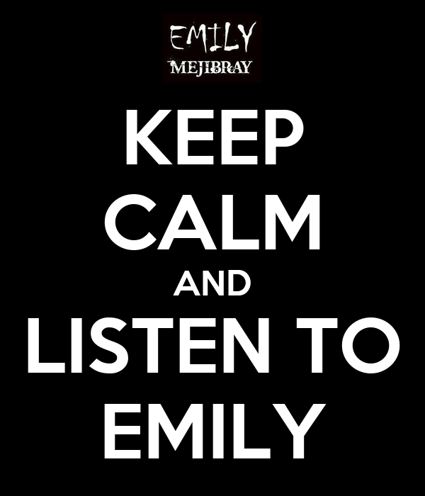 KEEP CALM AND LISTEN TO EMILY