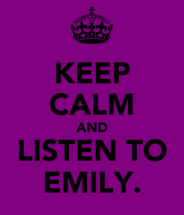 KEEP CALM AND LISTEN TO EMILY.