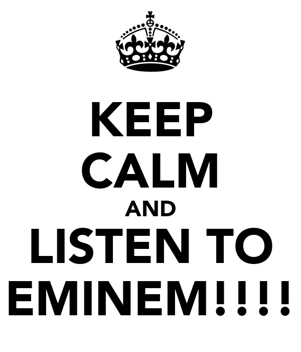 KEEP CALM AND LISTEN TO EMINEM!!!!