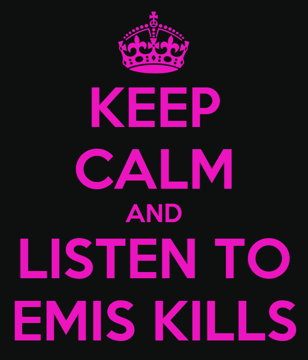 KEEP CALM AND LISTEN TO EMIS KILLS