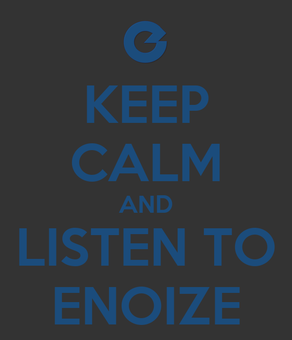 KEEP CALM AND LISTEN TO ENOIZE