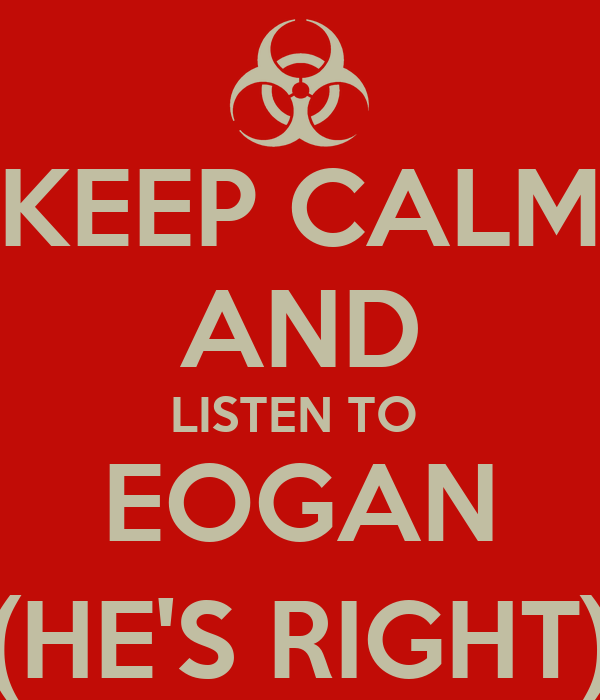 KEEP CALM AND LISTEN TO  EOGAN (HE'S RIGHT)
