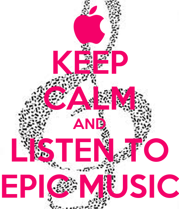KEEP CALM AND LISTEN TO EPIC MUSIC