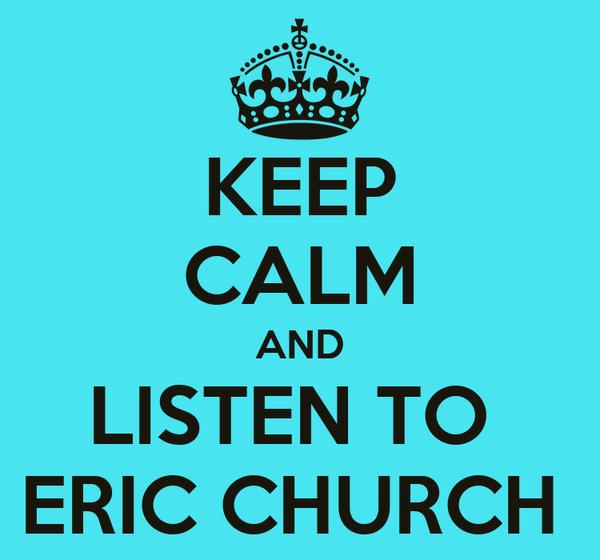 KEEP CALM AND LISTEN TO  ERIC CHURCH