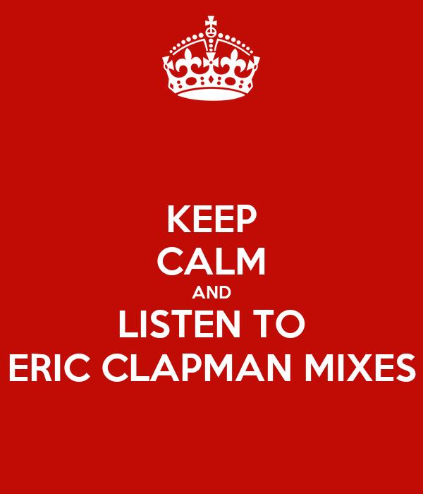 KEEP CALM AND LISTEN TO ERIC CLAPMAN MIXES