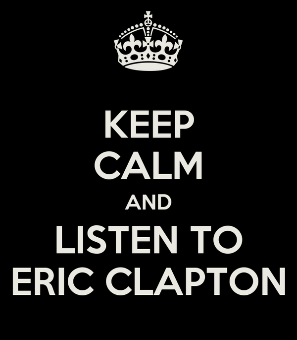 KEEP CALM AND LISTEN TO ERIC CLAPTON