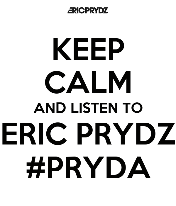 KEEP CALM AND LISTEN TO ERIC PRYDZ #PRYDA