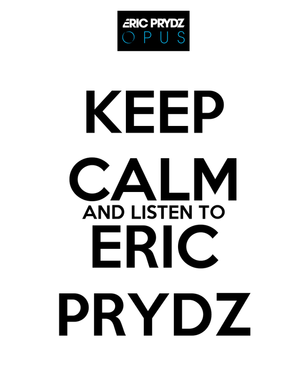 KEEP CALM AND LISTEN TO ERIC PRYDZ