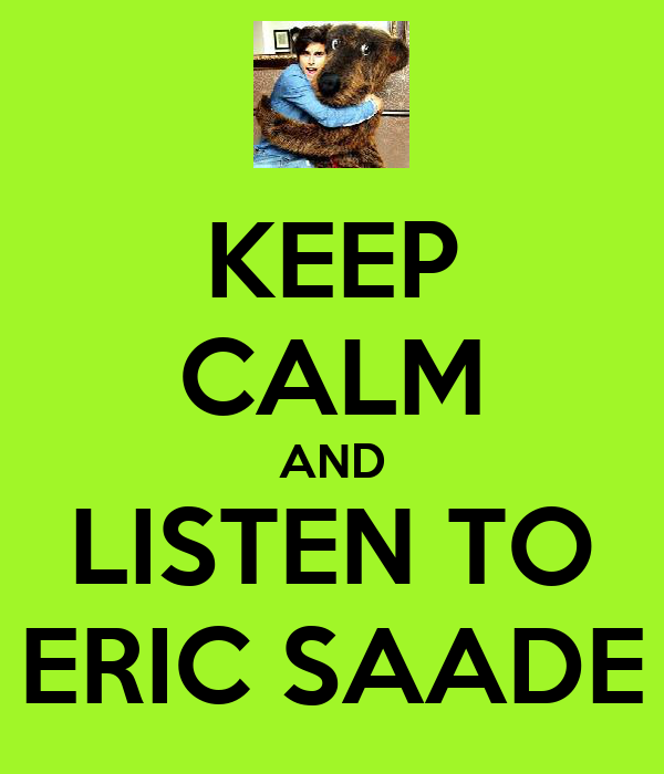 KEEP CALM AND LISTEN TO ERIC SAADE