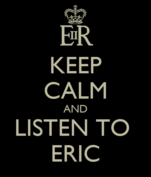 KEEP CALM AND LISTEN TO  ERIC