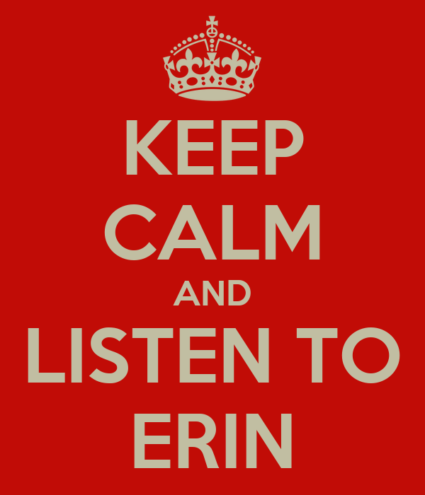 KEEP CALM AND LISTEN TO ERIN