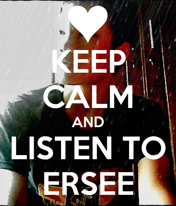 KEEP CALM AND LISTEN TO ERSEE